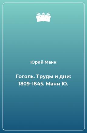 Гоголь. Труды и дни: 1809-1845. Манн Ю.