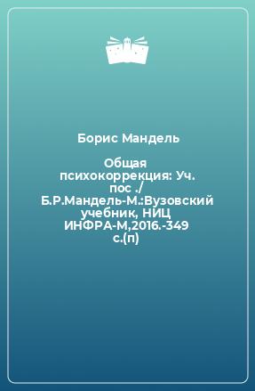 Общая психокоррекция: Уч. пос ./ Б.Р.Мандель-М.:Вузовский учебник, НИЦ ИНФРА-М,2016.-349 с.(п)
