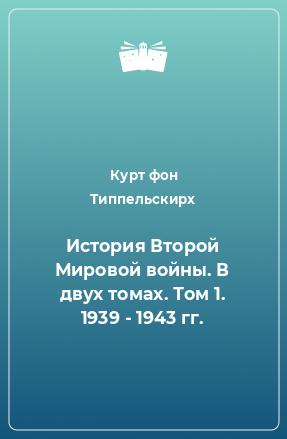 История Второй Мировой войны. В двух томах. Том 1. 1939 - 1943 гг.