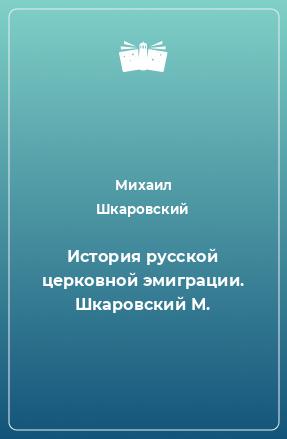 История русской церковной эмиграции. Шкаровский М.