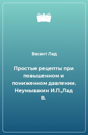 Простые рецепты при повышенном и пониженном давлении. Неумывакин И.П.,Лад В.