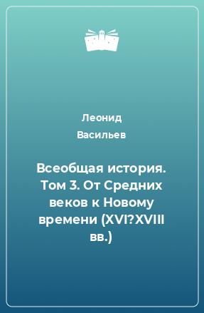 Всеобщая история. Том 3. От Средних веков к Новому времени (XVI?XVIII вв.)