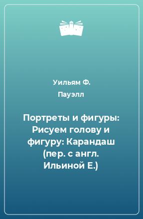 Портреты и фигуры: Рисуем голову и фигуру: Карандаш (пер. с англ. Ильиной Е.)