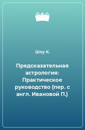 Предсказательная астрология: Практическое руководство (пер. с англ. Ивановой П.)