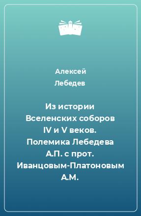 Из истории Вселенских соборов IV и V веков. Полемика Лебедева А.П. с прот. Иванцовым-Платоновым А.М.