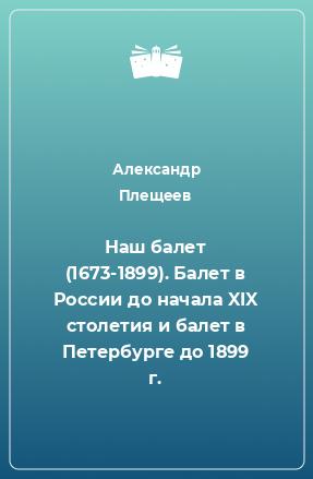 Наш балет (1673-1899). Балет в России до начала XIX столетия и балет в Петербурге до 1899 г.
