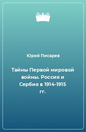 Тайны Первой мировой войны. Россия и Сербия в 1914-1915 гг.