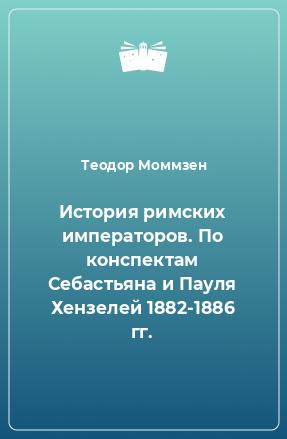История римских императоров. По конспектам Себастьяна и Пауля Хензелей 1882-1886 гг.