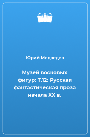 Музей восковых фигур: Т.12: Русская фантастическая проза начала XX в.