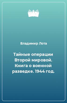 Тайные операции Второй мировой. Книга о военной разведке. 1944 год.