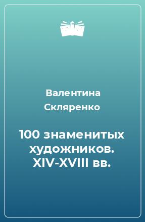 100 знаменитых художников. XIV-XVIII вв.