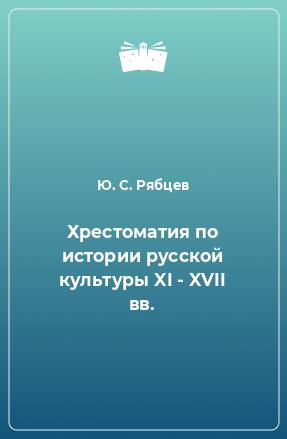 Хрестоматия по истории русской культуры XI - XVII вв.