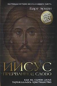 Иисус, прерванное Слово. Как на самом деле зарождалось христианство