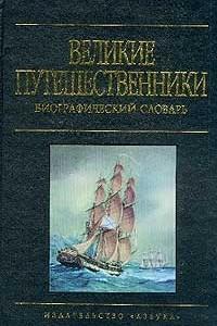 Великие путешественники. Биографический словарь