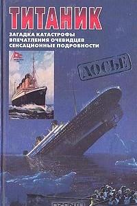 Титаник. Загадка катастрофы. Впечатления очевидцев. Сенсационные подробности