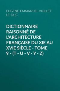 Dictionnaire raisonné de l'architecture française du XIe au XVIe siècle – Tome 9 –