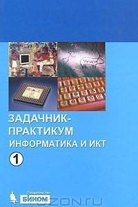 Информатика и ИКТ. Задачник-практикум.  В 2 томах. Том 1