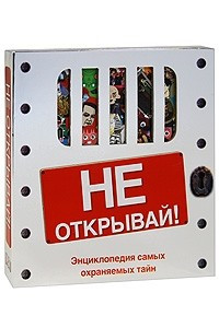 Не открывай! Энциклопедия самых охраняемых тайн