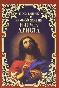 Последние дни земной жизни Иисуса Христа