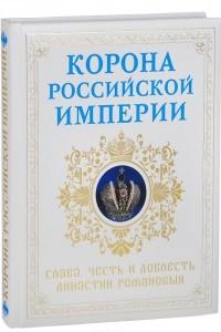Корона Российской империи. Честь и доблесть династии Романовых
