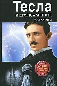 Тесла и его подлинные взгляды. Лучшие работы разных лет