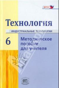 Технология. Индустриальные технологии. 6 класс. Методическое пособие. ФГОС