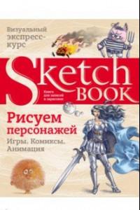 Sketchbook. Рисуем персонажей. Игры, комиксы, анимация. Экспресс-курс рисования