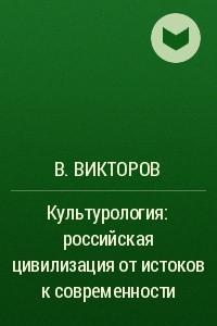 Культурология: российская цивилизация от истоков к современности