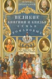 Великие княгини и князья семьи Романовых. Судьбы, тайны, интриги, любовь и ненависть