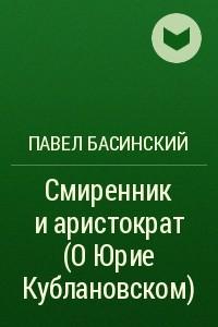 Смиренник и аристократ (О Юрие Кублановском)