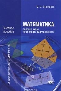 Математика. Сборник задач профильной направленности