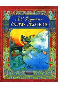 Семь сказок: Сказка о царе Салтане; Сказка о золотом петушке; Сказка о мертвой царевне и семи богатырях