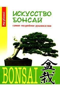 Искусство бонсай. Самое подробное руководство
