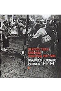 Неизвестная блокада. Ленинград 1941-1944