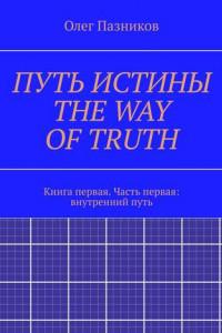 ПУТЬ ИСТИНЫ. THE WAY OFTRUTH. Книга первая. Часть первая: внутренний путь