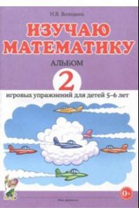 Изучаю математику. Игровые упражнения для детей 5-6 лет. Альбом 2