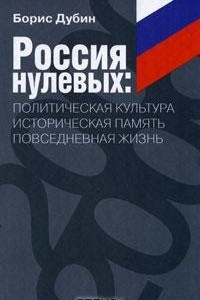 Россия нулевых. Политическая культура. Историческая память. Повседневная жизнь