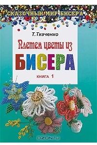 Плетем цветы из бисера. Книга 1