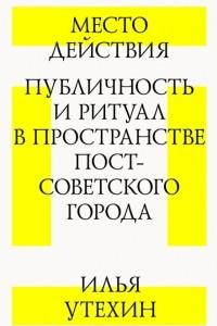 Место действия. Публичность и ритуал в пространстве постсоветского города