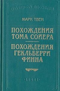 Похождения Тома Сойера. Похождения Гекльберри Финна. Том Сойер за границей. Сыскные подвиги Тома Сойера. Рассказы