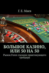 Большое казино, или Пятьдесят напятьдесят. Рынок Forex глазами практикующего трейдера