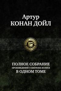 Артур Конан Дойл. Полное собрание произведений о Шерлоке Холмсе в одном томе
