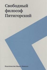 Свободный философ Пятигорский. Том I
