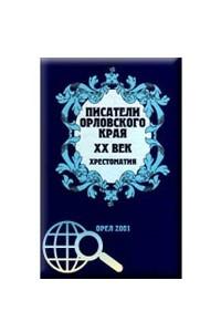 Писатели орловского края. XX век. Хрестоматия