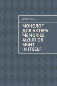 Монолог для актера. Memories aloud or sight initself