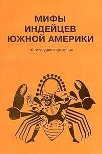 Мифы индейцев Южной Америки. Книга для взрослых