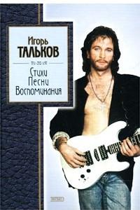 Игорь Тальков. Стихи, песни, воспоминания