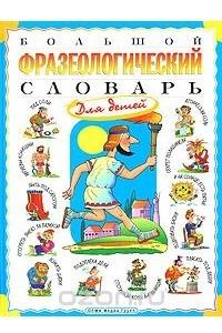 Большой фразеологический словарь для детей