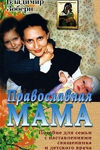 Православная мама. Пособие для семьи с наставлениями священника и детского врача