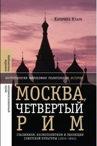 Москва, четвертый Рим. Сталинизм, космополитизм и эволюция советской культуры (1931-1941)
